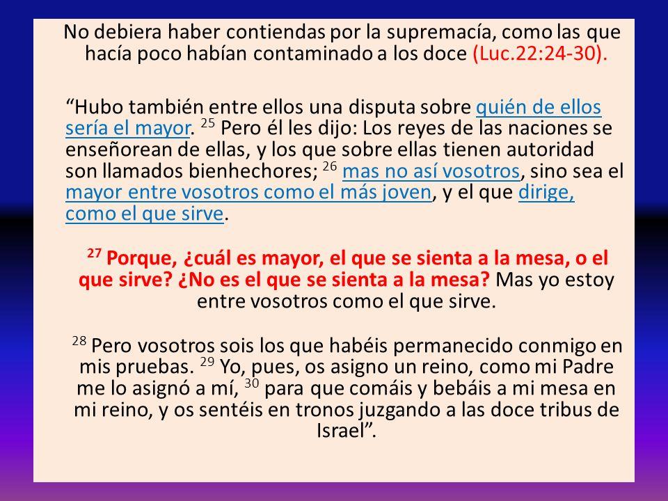 No debiera haber contiendas por la supremacía, como las que hacía poco habían contaminado a los doce (Luc.22:24-30).