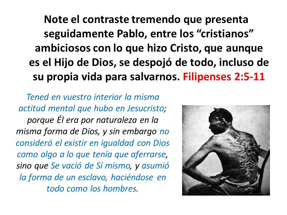 Note el contraste tremendo que presenta seguidamente Pablo, entre los cristianos ambiciosos con lo que hizo Cristo, que aunque es el Hijo de Dios, se despojó de todo, incluso de su propia vida para salvarnos. Filipenses 2:5-11