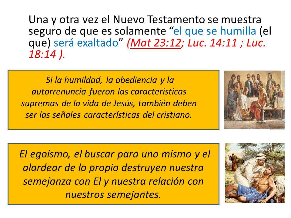 Una y otra vez el Nuevo Testamento se muestra seguro de que es solamente el que se humilla (el que) será exaltado (Mat 23:12; Luc. 14:11 ; Luc. 18:14 ).