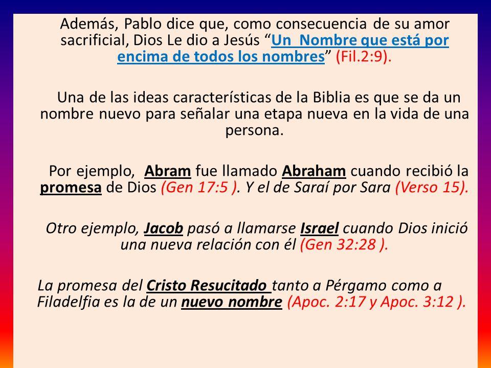 Además, Pablo dice que, como consecuencia de su amor sacrificial, Dios Le dio a Jesús Un Nombre que está por encima de todos los nombres (Fil.2:9).