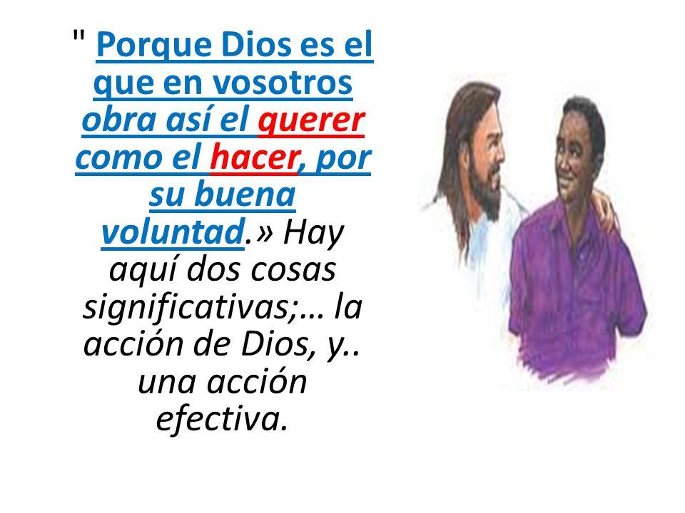 Porque Dios es el que en vosotros obra así el querer como el hacer, por su buena voluntad.» Hay aquí dos cosas significativas;… la acción de Dios, y..
