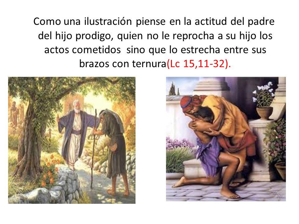 Como una ilustración piense en la actitud del padre del hijo prodigo, quien no le reprocha a su hijo los actos cometidos sino que lo estrecha entre sus brazos con ternura(Lc 15,11-32).