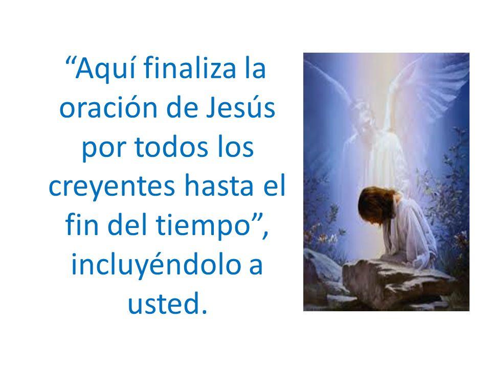 Aquí finaliza la oración de Jesús por todos los creyentes hasta el fin del tiempo , incluyéndolo a usted.
