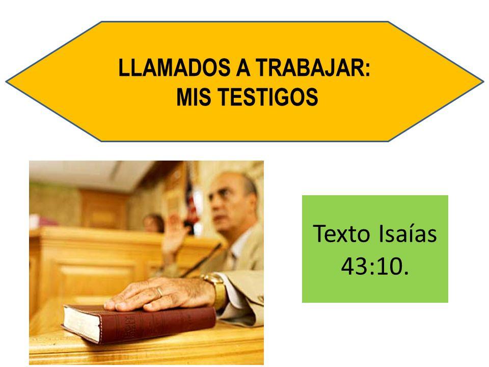 LLAMADOS A TRABAJAR: MIS TESTIGOS Texto Isaías 43:10.