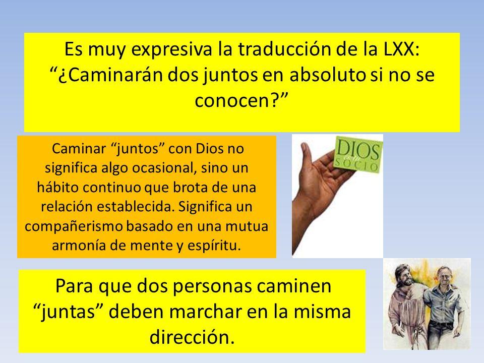 Es muy expresiva la traducción de la LXX: ¿Caminarán dos juntos en absoluto si no se conocen