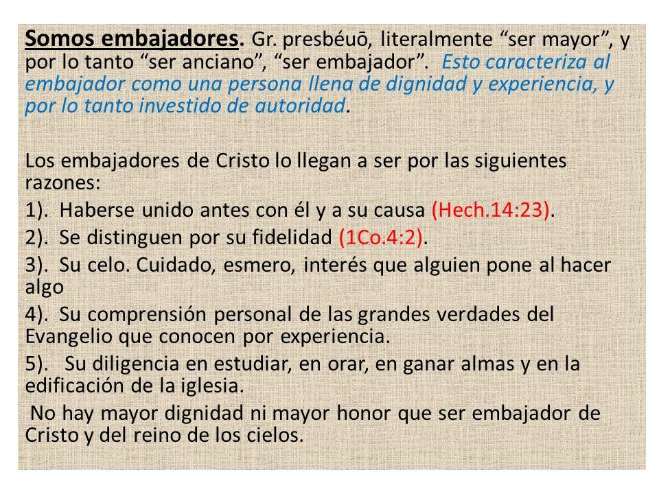 Somos embajadores. Gr. presbéuō, literalmente ser mayor , y por lo tanto ser anciano , ser embajador . Esto caracteriza al embajador como una persona llena de dignidad y experiencia, y por lo tanto investido de autoridad.
