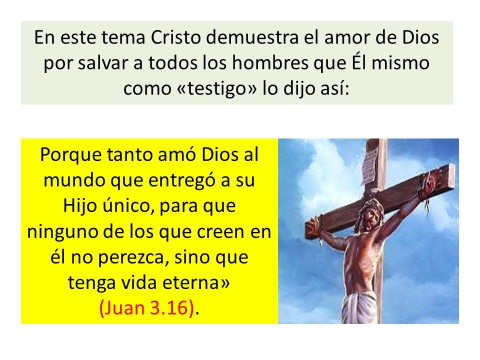En este tema Cristo demuestra el amor de Dios por salvar a todos los hombres que Él mismo como «testigo» lo dijo así: