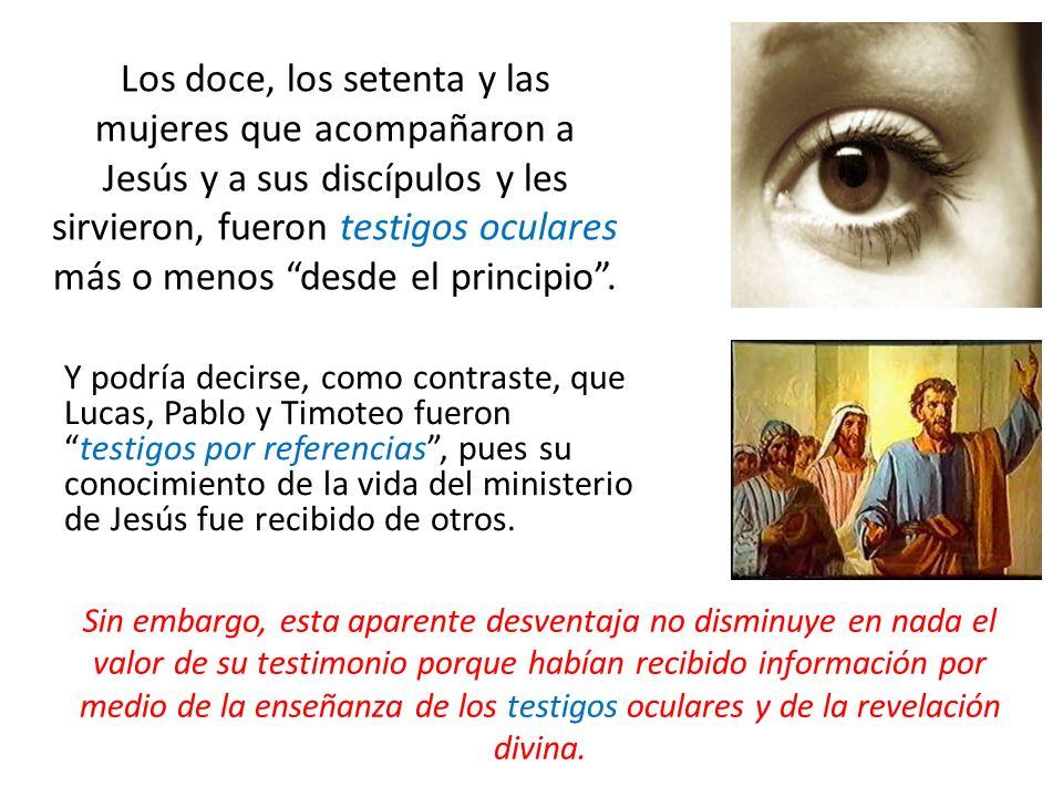 Los doce, los setenta y las mujeres que acompañaron a Jesús y a sus discípulos y les sirvieron, fueron testigos oculares más o menos desde el principio .