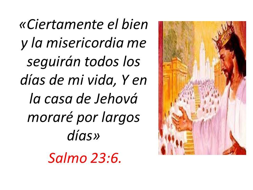 «Ciertamente el bien y la misericordia me seguirán todos los días de mi vida, Y en la casa de Jehová moraré por largos días» Salmo 23:6.