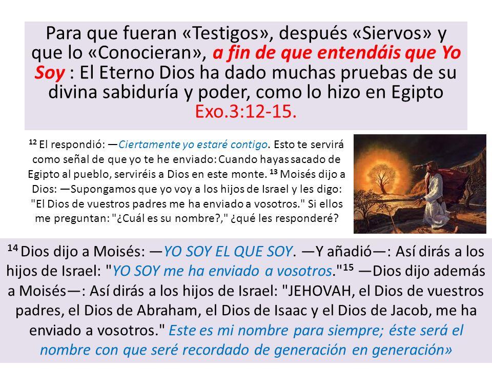 Para que fueran «Testigos», después «Siervos» y que lo «Conocieran», a fin de que entendáis que Yo Soy : El Eterno Dios ha dado muchas pruebas de su divina sabiduría y poder, como lo hizo en Egipto Exo.3:12-15.