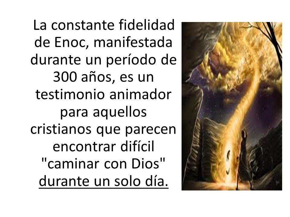 La constante fidelidad de Enoc, manifestada durante un período de 300 años, es un testimonio animador para aquellos cristianos que parecen encontrar difícil caminar con Dios durante un solo día.
