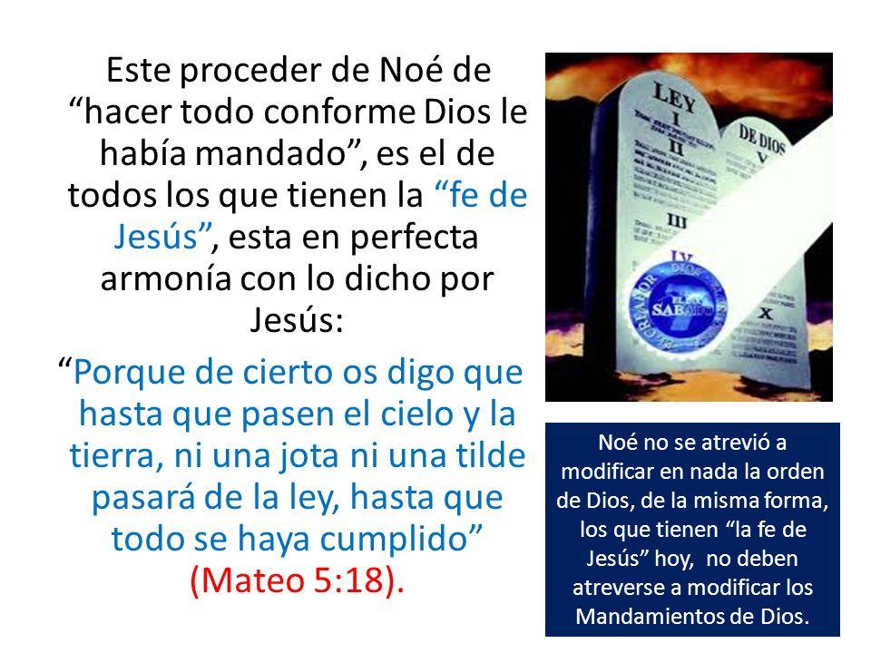 Este proceder de Noé de hacer todo conforme Dios le había mandado , es el de todos los que tienen la fe de Jesús , esta en perfecta armonía con lo dicho por Jesús: