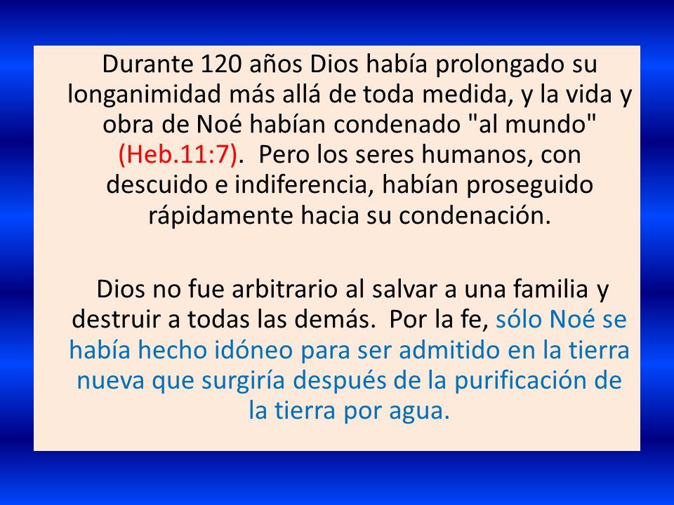Durante 120 años Dios había prolongado su longanimidad más allá de toda medida, y la vida y obra de Noé habían condenado al mundo (Heb.11:7). Pero los seres humanos, con descuido e indiferencia, habían proseguido rápidamente hacia su condenación.