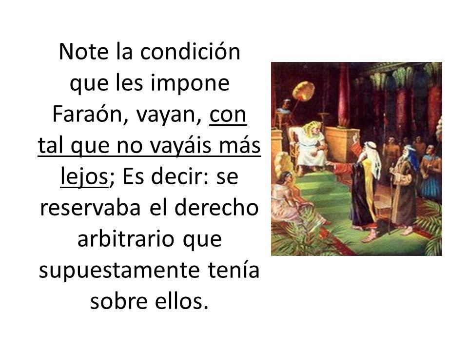 Note la condición que les impone Faraón, vayan, con tal que no vayáis más lejos; Es decir: se reservaba el derecho arbitrario que supuestamente tenía sobre ellos.