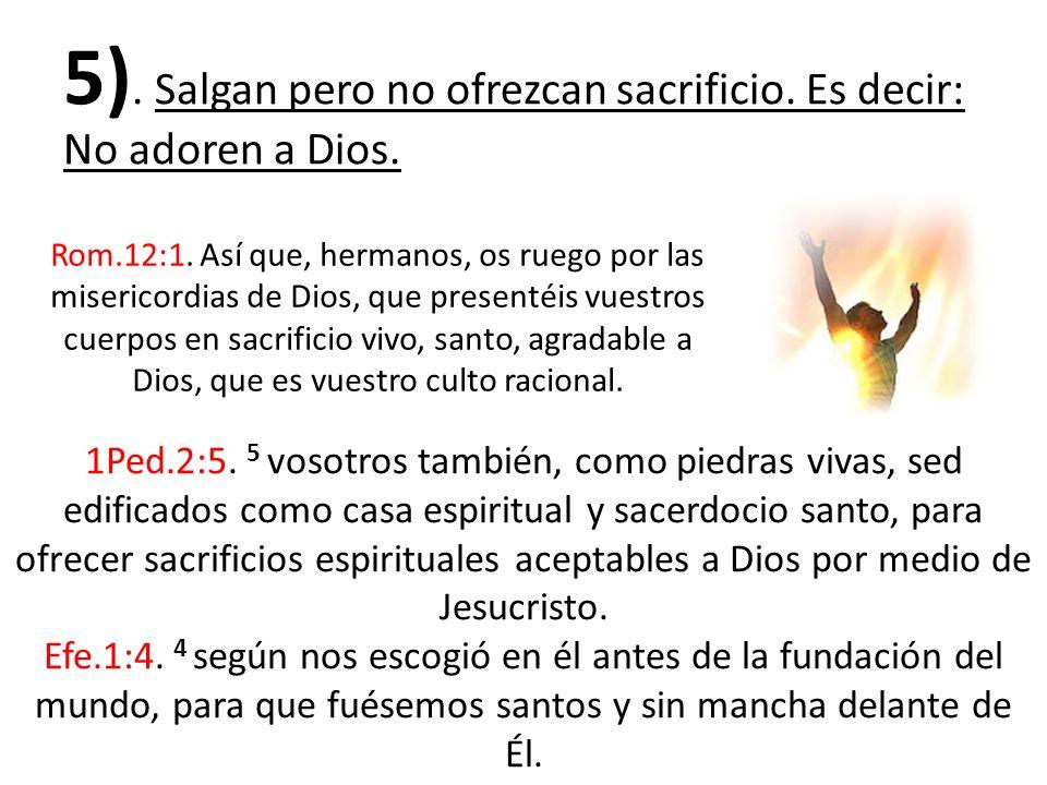 5). Salgan pero no ofrezcan sacrificio. Es decir: No adoren a Dios.