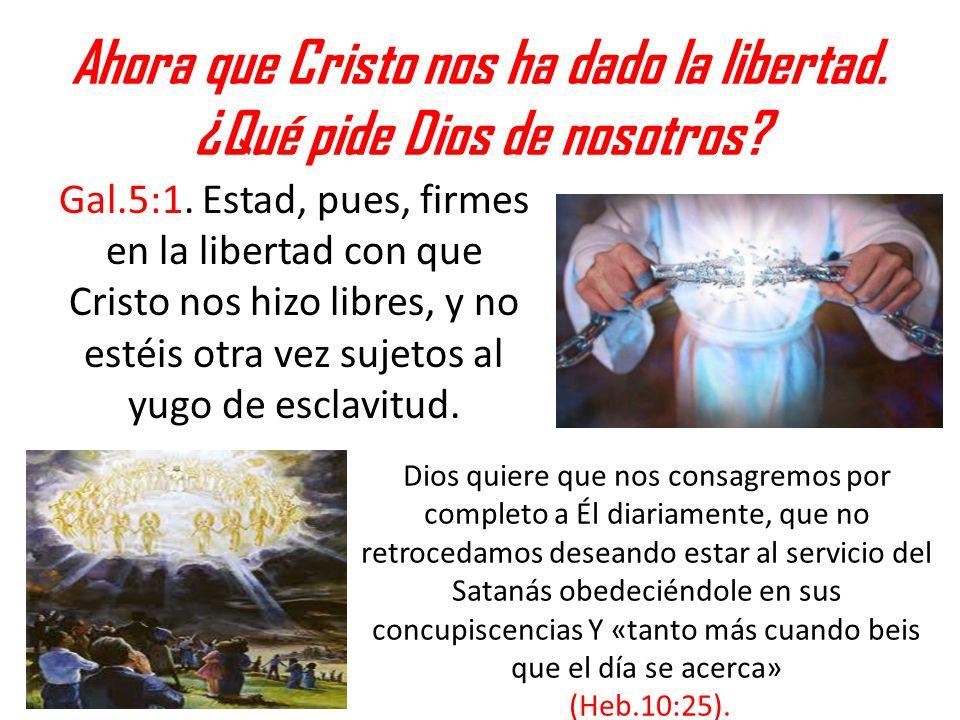 Ahora que Cristo nos ha dado la libertad. ¿Qué pide Dios de nosotros