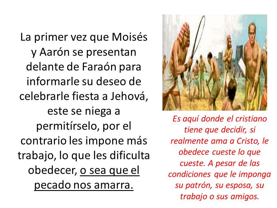 La primer vez que Moisés y Aarón se presentan delante de Faraón para informarle su deseo de celebrarle fiesta a Jehová, este se niega a permitírselo, por el contrario les impone más trabajo, lo que les dificulta obedecer, o sea que el pecado nos amarra.