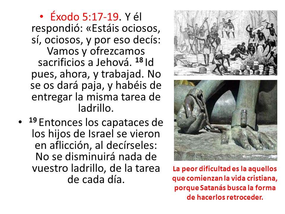 Éxodo 5:17-19. Y él respondió: «Estáis ociosos, sí, ociosos, y por eso decís: Vamos y ofrezcamos sacrificios a Jehová. 18 Id pues, ahora, y trabajad. No se os dará paja, y habéis de entregar la misma tarea de ladrillo.