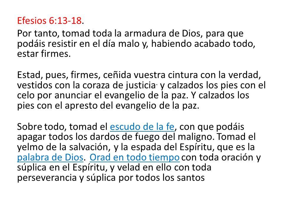 Efesios 6:13-18.Por tanto, tomad toda la armadura de Dios, para que podáis resistir en el día malo y, habiendo acabado todo, estar firmes.