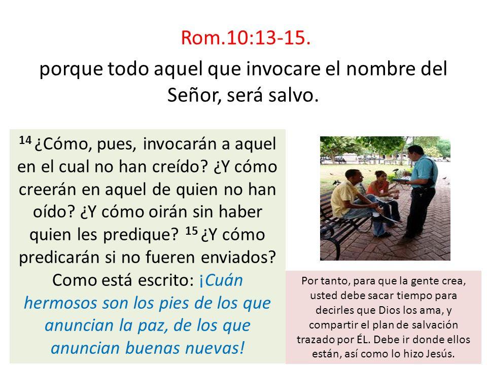 Rom.10:13-15. porque todo aquel que invocare el nombre del Señor, será salvo.