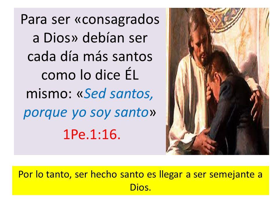 Por lo tanto, ser hecho santo es llegar a ser semejante a Dios.