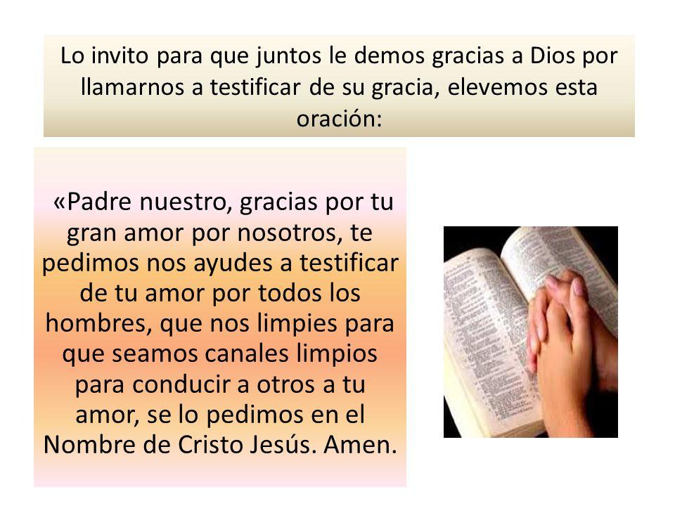 Lo invito para que juntos le demos gracias a Dios por llamarnos a testificar de su gracia, elevemos esta oración: