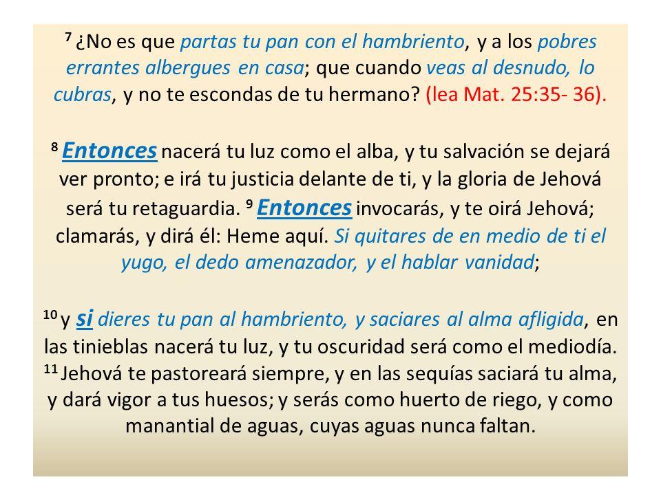 7 ¿No es que partas tu pan con el hambriento, y a los pobres errantes albergues en casa; que cuando veas al desnudo, lo cubras, y no te escondas de tu hermano (lea Mat. 25:35- 36).