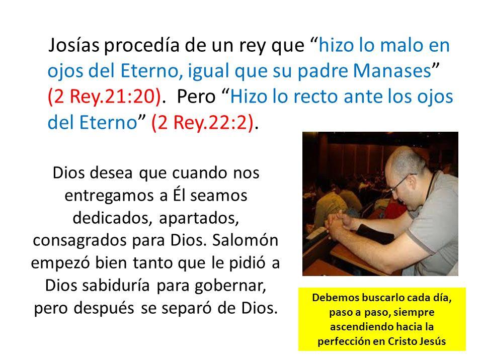 Josías procedía de un rey que hizo lo malo en ojos del Eterno, igual que su padre Manases (2 Rey.21:20). Pero Hizo lo recto ante los ojos del Eterno (2 Rey.22:2).