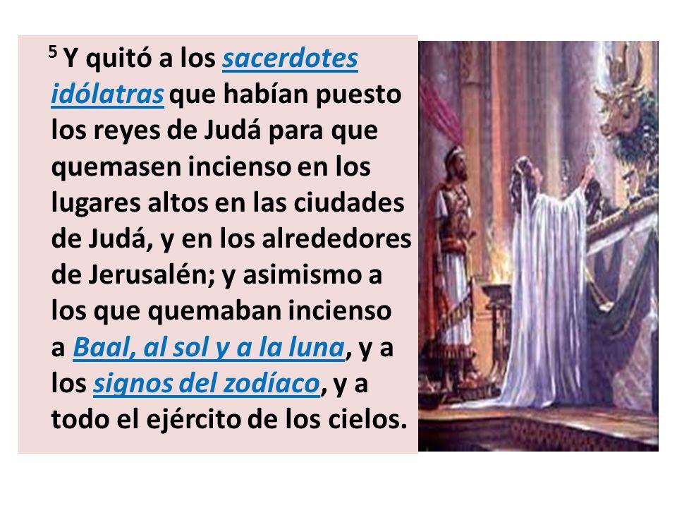 5 Y quitó a los sacerdotes idólatras que habían puesto los reyes de Judá para que quemasen incienso en los lugares altos en las ciudades de Judá, y en los alrededores de Jerusalén; y asimismo a los que quemaban incienso a Baal, al sol y a la luna, y a los signos del zodíaco, y a todo el ejército de los cielos.