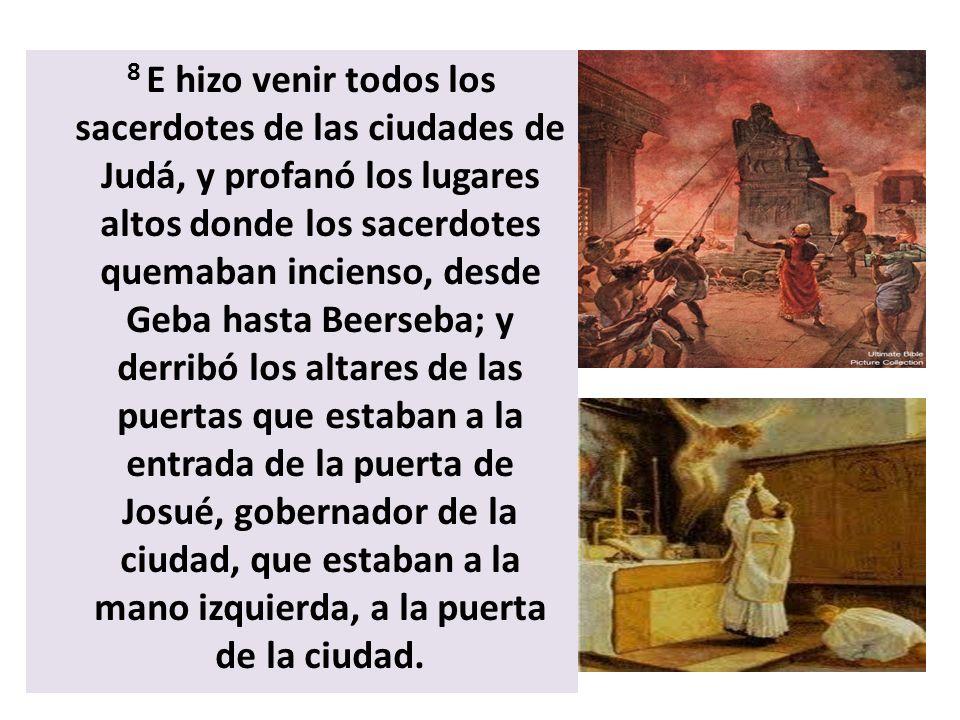 8 E hizo venir todos los sacerdotes de las ciudades de Judá, y profanó los lugares altos donde los sacerdotes quemaban incienso, desde Geba hasta Beerseba; y derribó los altares de las puertas que estaban a la entrada de la puerta de Josué, gobernador de la ciudad, que estaban a la mano izquierda, a la puerta de la ciudad.
