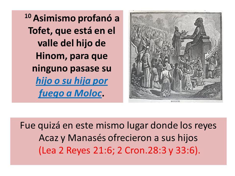 10 Asimismo profanó a Tofet, que está en el valle del hijo de Hinom, para que ninguno pasase su hijo o su hija por fuego a Moloc.