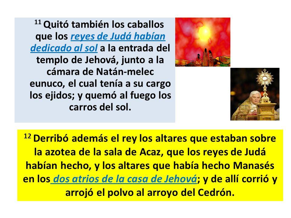11 Quitó también los caballos que los reyes de Judá habían dedicado al sol a la entrada del templo de Jehová, junto a la cámara de Natán-melec eunuco, el cual tenía a su cargo los ejidos; y quemó al fuego los carros del sol.