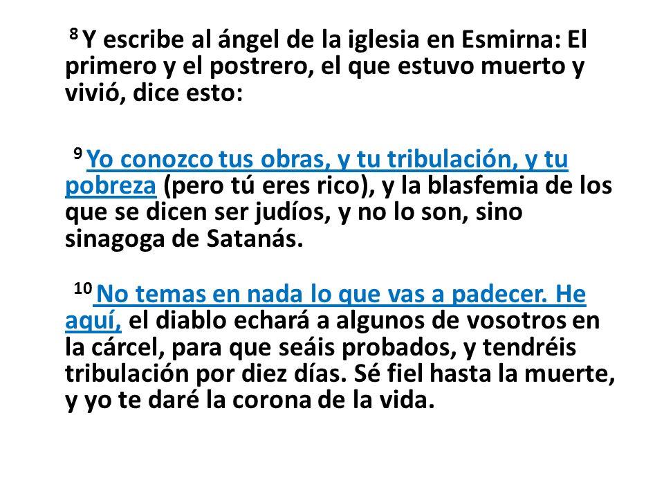 8 Y escribe al ángel de la iglesia en Esmirna: El primero y el postrero, el que estuvo muerto y vivió, dice esto: