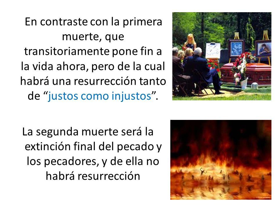En contraste con la primera muerte, que transitoriamente pone fin a la vida ahora, pero de la cual habrá una resurrección tanto de justos como injustos .
