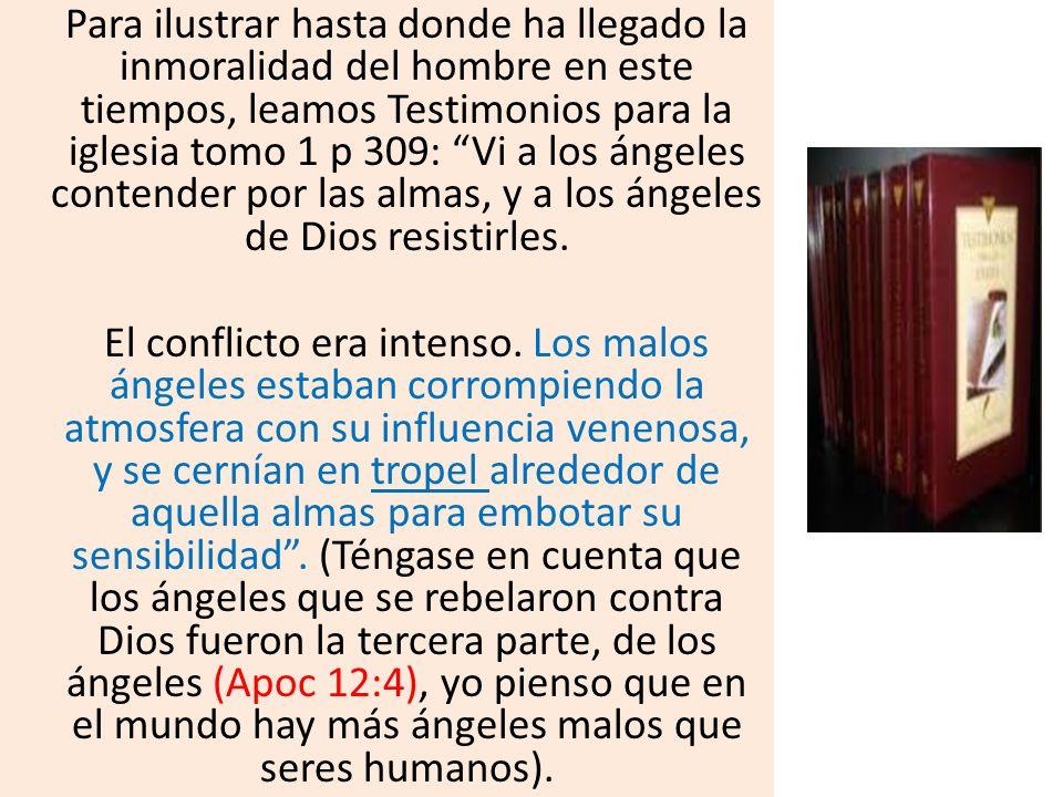 Para ilustrar hasta donde ha llegado la inmoralidad del hombre en este tiempos, leamos Testimonios para la iglesia tomo 1 p 309: Vi a los ángeles contender por las almas, y a los ángeles de Dios resistirles.
