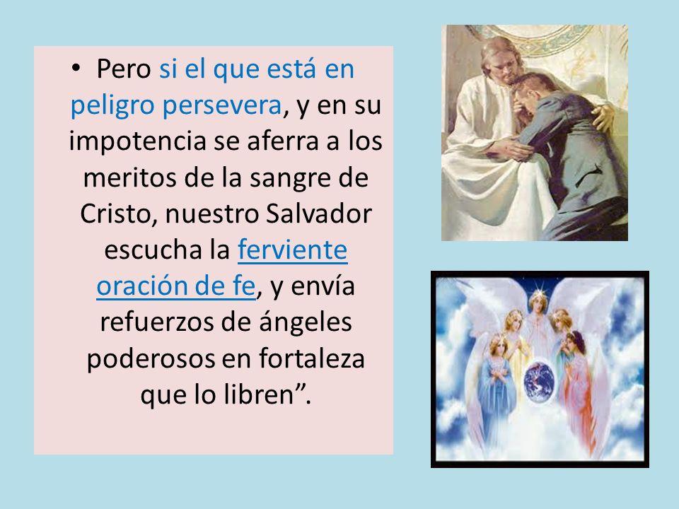 Pero si el que está en peligro persevera, y en su impotencia se aferra a los meritos de la sangre de Cristo, nuestro Salvador escucha la ferviente oración de fe, y envía refuerzos de ángeles poderosos en fortaleza que lo libren .