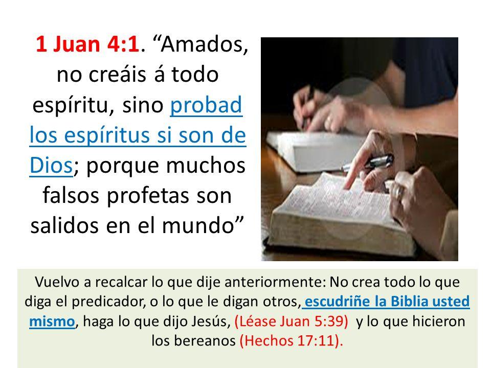 1 Juan 4:1. Amados, no creáis á todo espíritu, sino probad los espíritus si son de Dios; porque muchos falsos profetas son salidos en el mundo