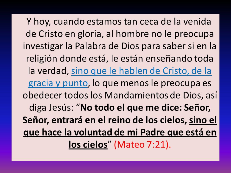Y hoy, cuando estamos tan ceca de la venida de Cristo en gloria, al hombre no le preocupa investigar la Palabra de Dios para saber si en la religión donde está, le están enseñando toda la verdad, sino que le hablen de Cristo, de la gracia y punto, lo que menos le preocupa es obedecer todos los Mandamientos de Dios, así diga Jesús: No todo el que me dice: Señor, Señor, entrará en el reino de los cielos, sino el que hace la voluntad de mi Padre que está en los cielos (Mateo 7:21).