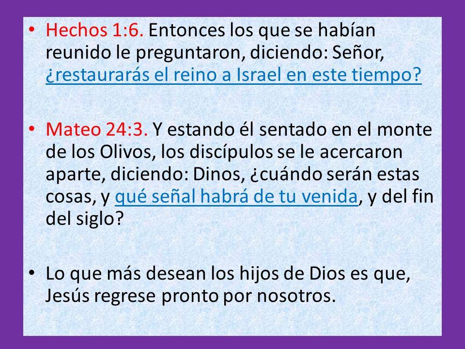 Hechos 1:6. Entonces los que se habían reunido le preguntaron, diciendo: Señor, ¿restaurarás el reino a Israel en este tiempo