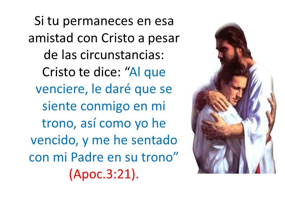 Si tu permaneces en esa amistad con Cristo a pesar de las circunstancias: Cristo te dice: Al que venciere, le daré que se siente conmigo en mi trono, así como yo he vencido, y me he sentado con mi Padre en su trono (Apoc.3:21).