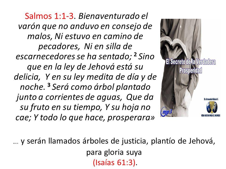 Salmos 1:1-3. Bienaventurado el varón que no anduvo en consejo de malos, Ni estuvo en camino de pecadores, Ni en silla de escarnecedores se ha sentado; 2 Sino que en la ley de Jehová está su delicia, Y en su ley medita de día y de noche. 3 Será como árbol plantado junto a corrientes de aguas, Que da su fruto en su tiempo, Y su hoja no cae; Y todo lo que hace, prosperara»