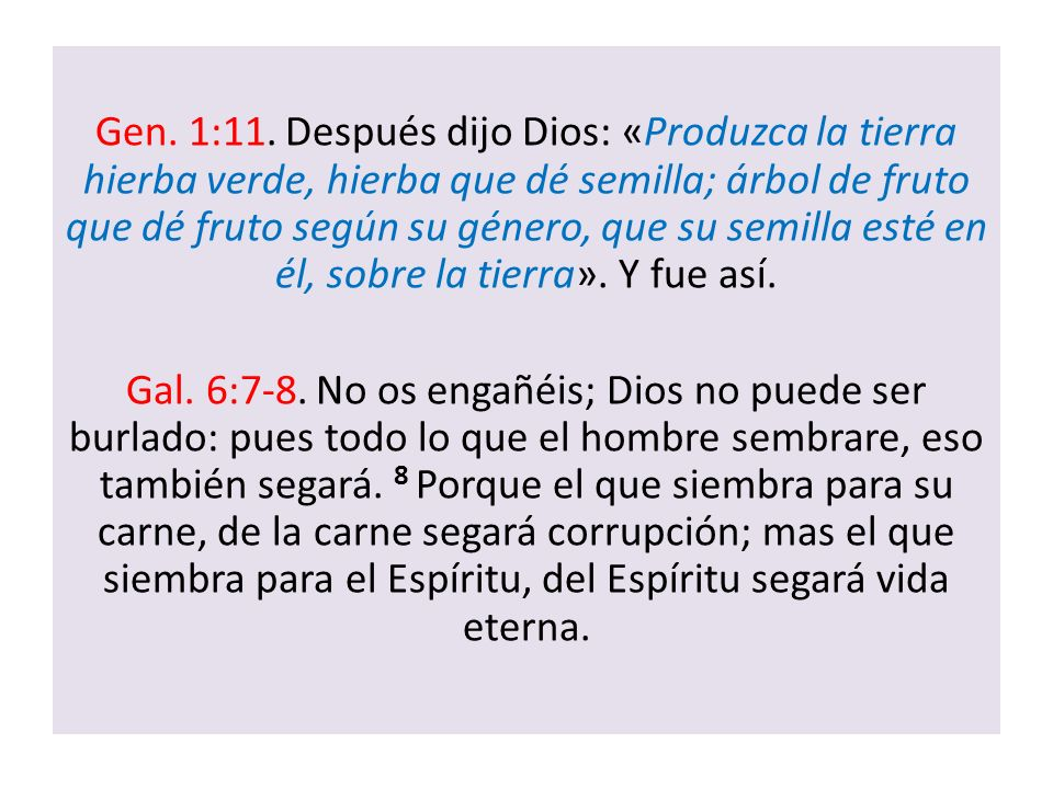 Gen. 1:11. Después dijo Dios: «Produzca la tierra hierba verde, hierba que dé semilla; árbol de fruto que dé fruto según su género, que su semilla esté en él, sobre la tierra». Y fue así.