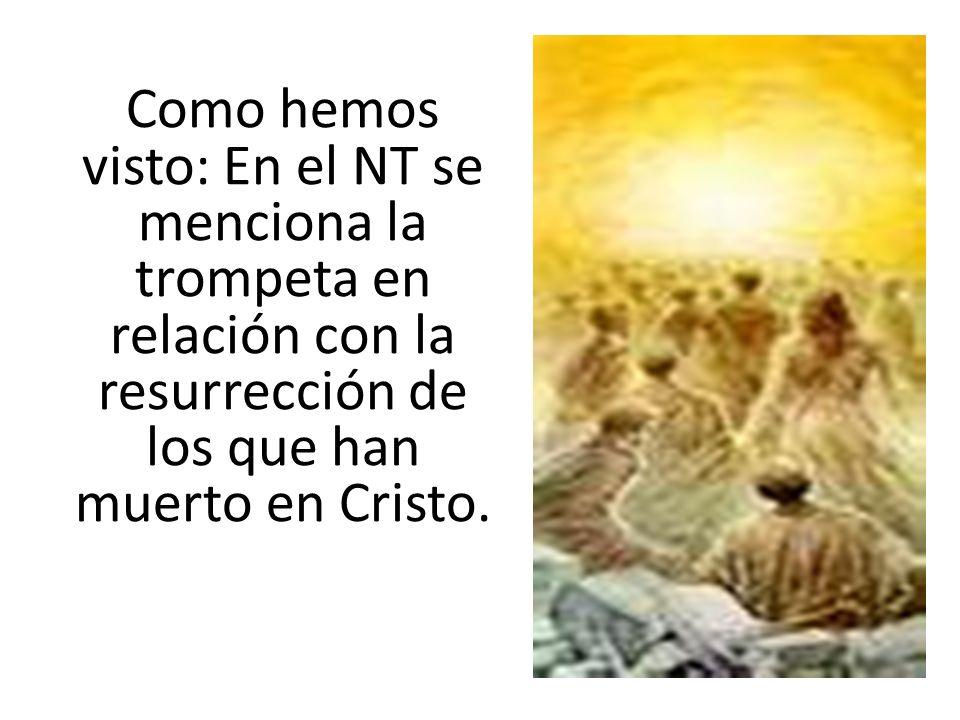 Como hemos visto: En el NT se menciona la trompeta en relación con la resurrección de los que han muerto en Cristo.