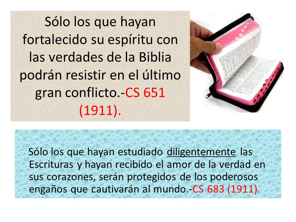 Sólo los que hayan fortalecido su espíritu con las verdades de la Biblia podrán resistir en el último gran conflicto.-CS 651 (1911).