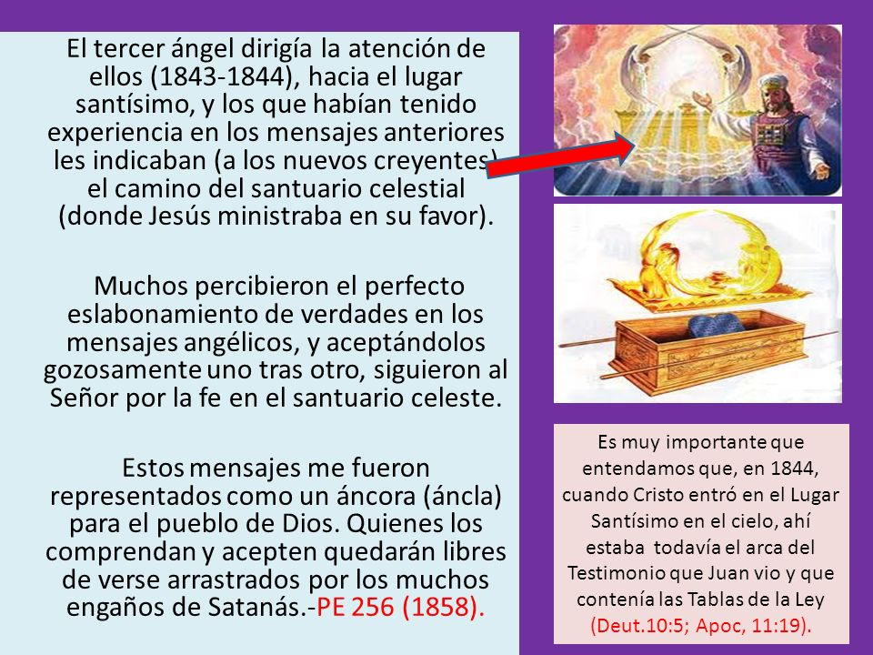 El tercer ángel dirigía la atención de ellos (1843-1844), hacia el lugar santísimo, y los que habían tenido experiencia en los mensajes anteriores les indicaban (a los nuevos creyentes) el camino del santuario celestial (donde Jesús ministraba en su favor).
