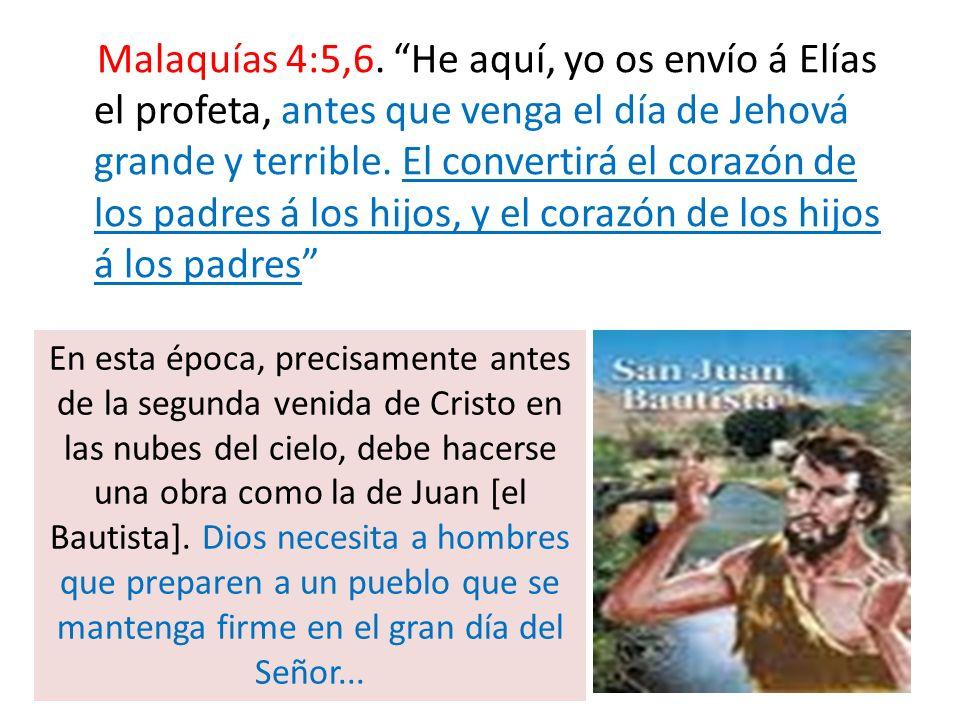 Malaquías 4:5,6. He aquí, yo os envío á Elías el profeta, antes que venga el día de Jehová grande y terrible. El convertirá el corazón de los padres á los hijos, y el corazón de los hijos á los padres