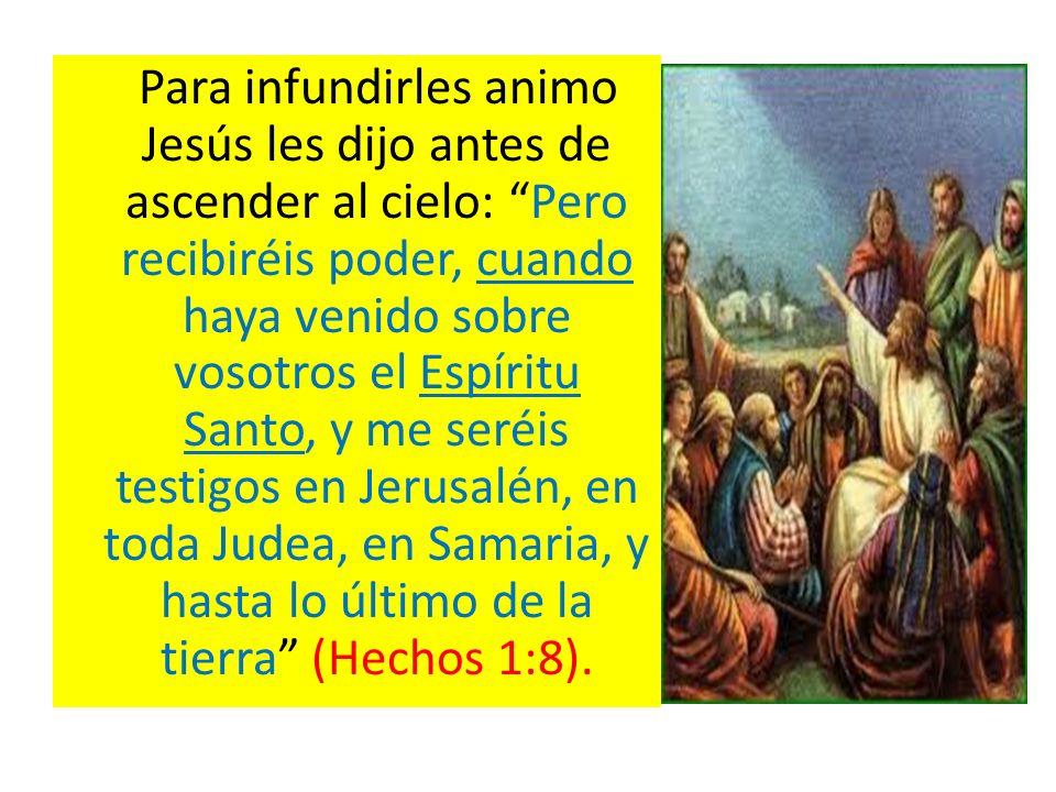 Para infundirles animo Jesús les dijo antes de ascender al cielo: Pero recibiréis poder, cuando haya venido sobre vosotros el Espíritu Santo, y me seréis testigos en Jerusalén, en toda Judea, en Samaria, y hasta lo último de la tierra (Hechos 1:8).