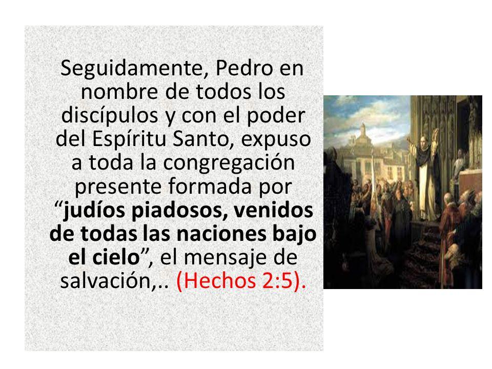 Seguidamente, Pedro en nombre de todos los discípulos y con el poder del Espíritu Santo, expuso a toda la congregación presente formada por judíos piadosos, venidos de todas las naciones bajo el cielo , el mensaje de salvación,..