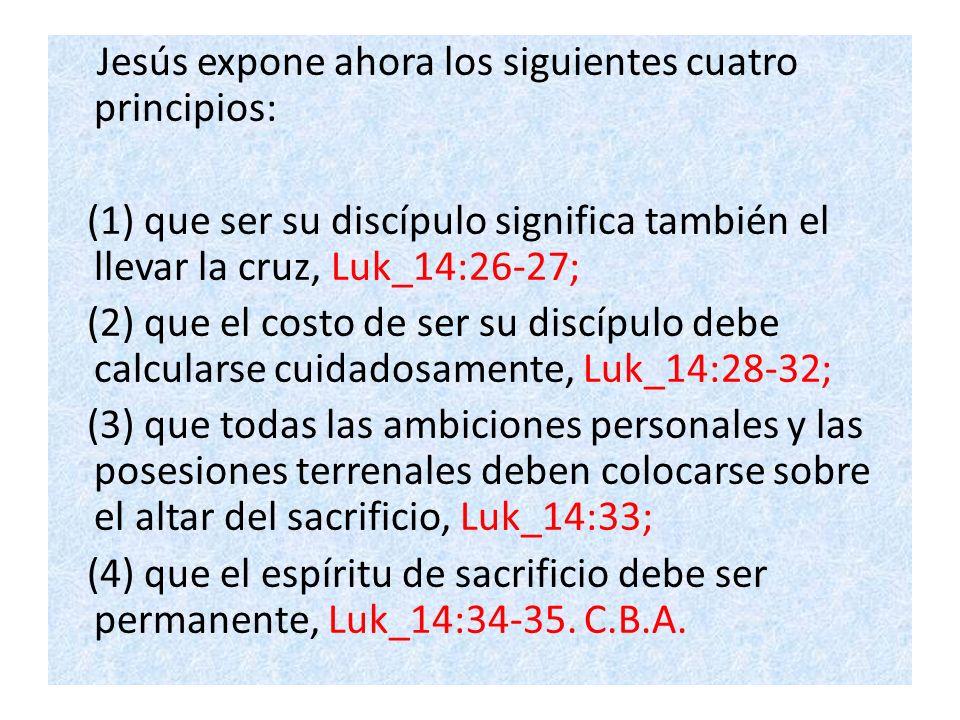 Jesús expone ahora los siguientes cuatro principios: (1) que ser su discípulo significa también el llevar la cruz, Luk_14:26-27; (2) que el costo de ser su discípulo debe calcularse cuidadosamente, Luk_14:28-32; (3) que todas las ambiciones personales y las posesiones terrenales deben colocarse sobre el altar del sacrificio, Luk_14:33; (4) que el espíritu de sacrificio debe ser permanente, Luk_14:34-35.