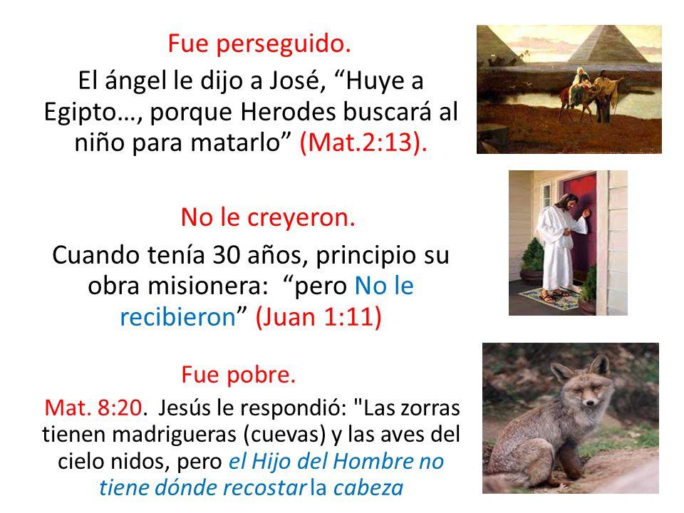 Fue perseguido. El ángel le dijo a José, Huye a Egipto…, porque Herodes buscará al niño para matarlo (Mat.2:13).